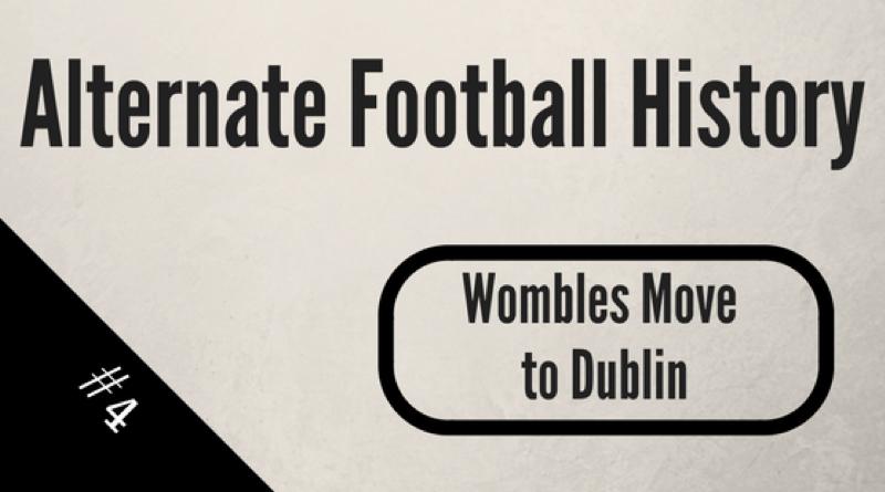Alternate Football History – Wombles move to Dublin