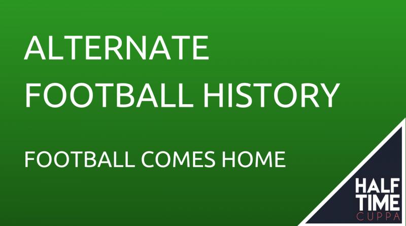 Alternate Football History – Football Comes Home
