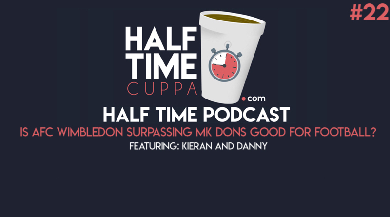 The Half Time Podcast #22 – Is AFC Wimbledon surpassing MK Dons good for football?