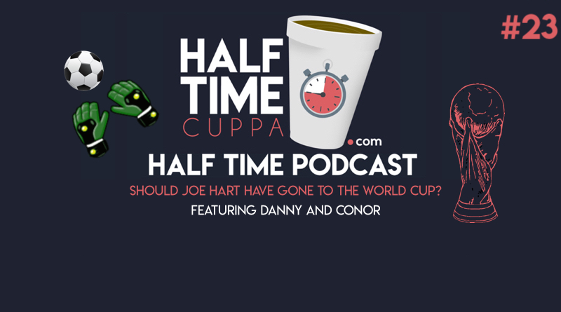 The Half Time Podcast #23 – Should Joe Hart have gone to the World Cup?