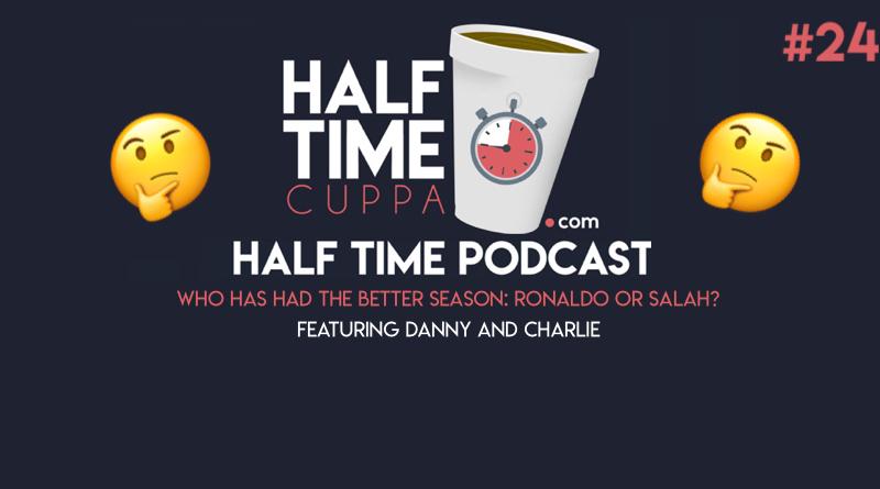The Half Time Podcast #24 – Ronaldo vs Salah – Who has had the better season?