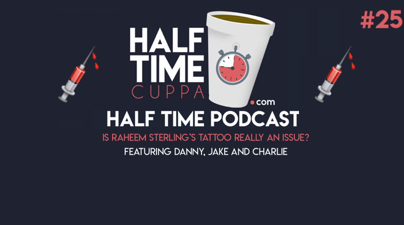 The Half Time Podcast #25 – Is Sterling's tattoo an issue?