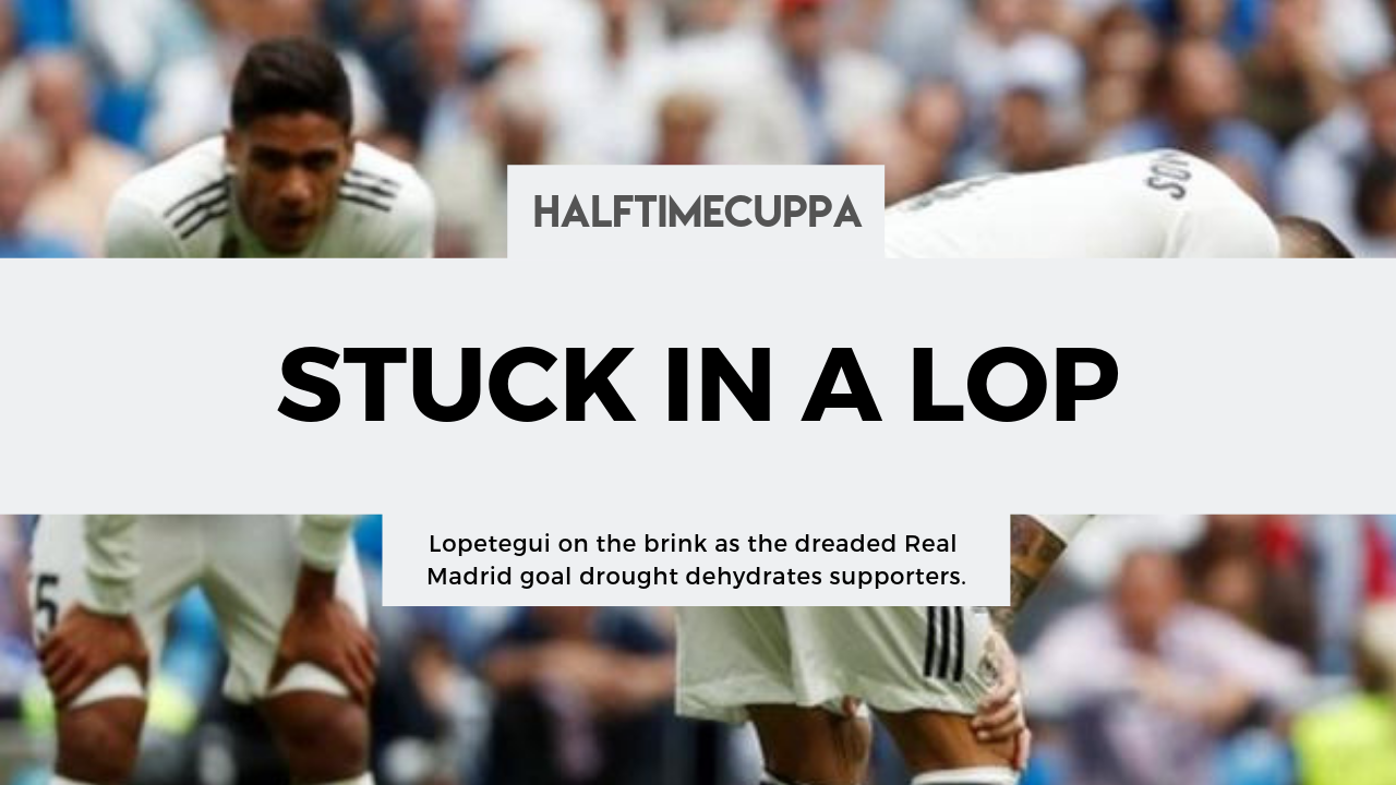 Lopetegui on the brink as the dreaded Real Madrid goal drought dehydrates supporters.