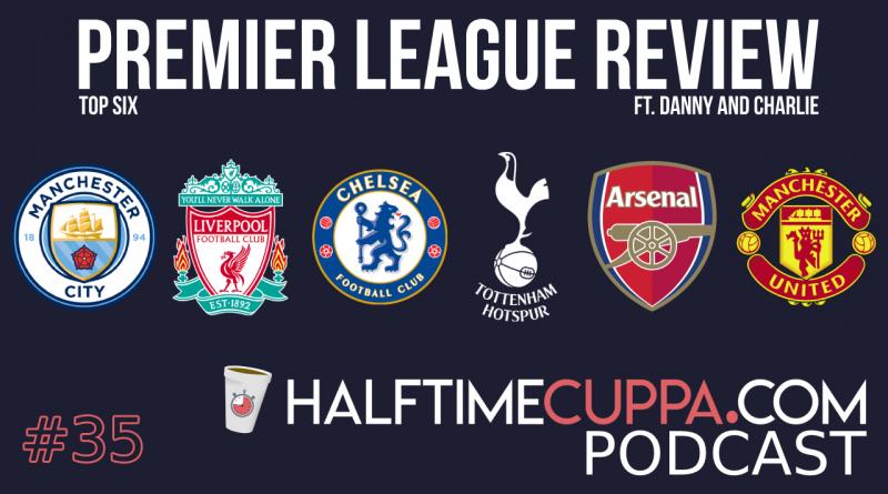 The Half Time Podcast #34 – 18/19 Premier League Review – Top 6