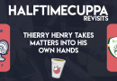 HalfTimeCuppa Revisits – Thierry Henry takes matters into his own hands