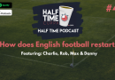 The Half Time Podcast – #41 – How Does English Football Restart?